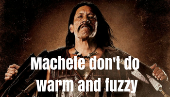 Machete don't do warm and fuzzy